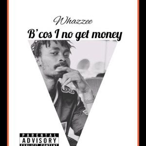 Download Music: Whazzee – Because I No Get Money